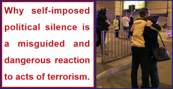 Why self-imposed political silence is a misguided reaction to terrorism