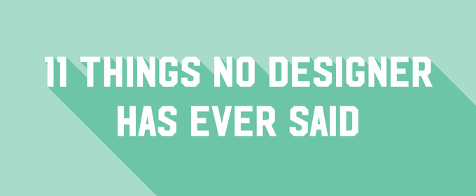 11 Things No Designer Has Ever Said ~ Creative Market Blog