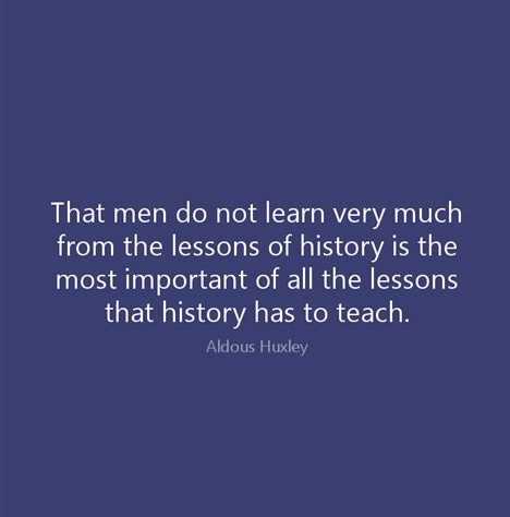 That men do not learn very much from the lessons of history is the most important of all the les ...