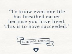 To know even one life has breathed easier because you have lived. This is to have succeeded.