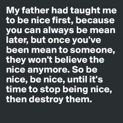 My father had taught me to be nice first, because you can always be mean later, but once youR ...