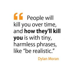 People will kill you over time, and how they'll kill you is with tiny, harmless phrases, l ...