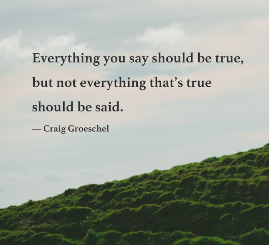 Everything you say should be true, but not everything true should be said