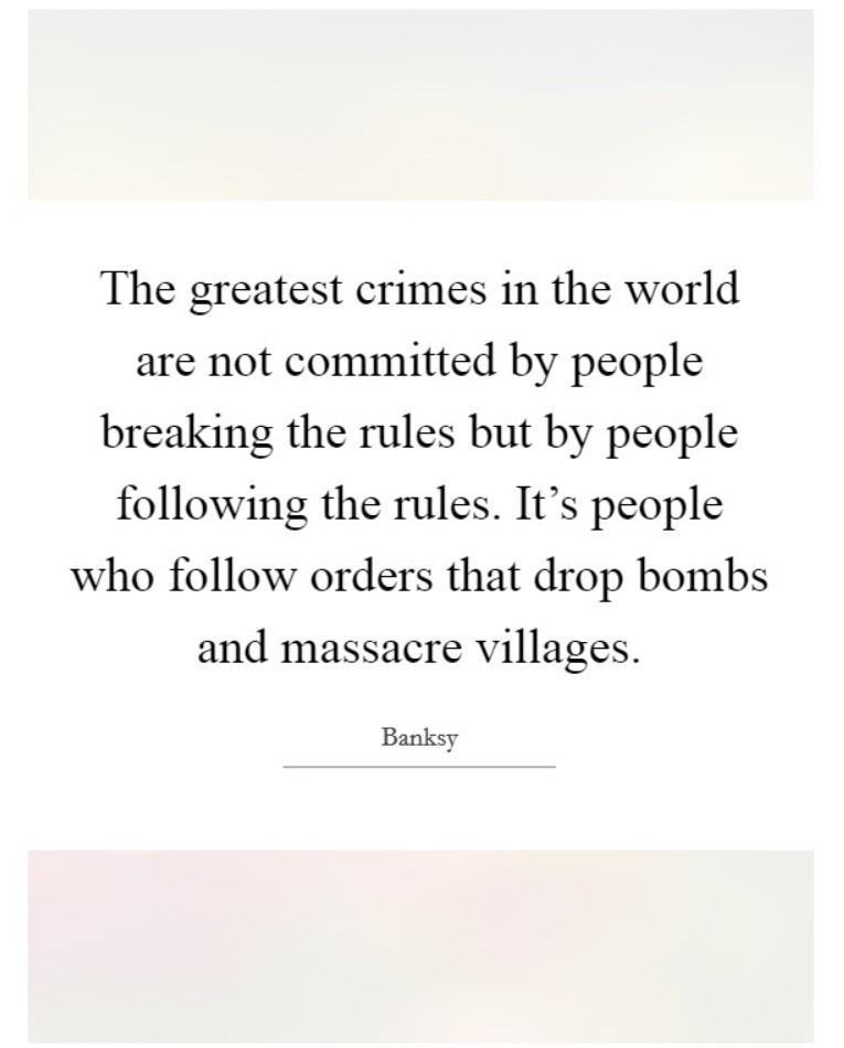 The greatest crimes in the world are not committed by people breaking the rules but by people fo ...