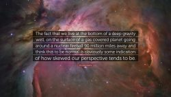 The fact that we live at the bottom of a deep gravity well, on the surface of a gas covered plan ...
