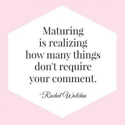 Maturing is realizing how many things don't require your comment
