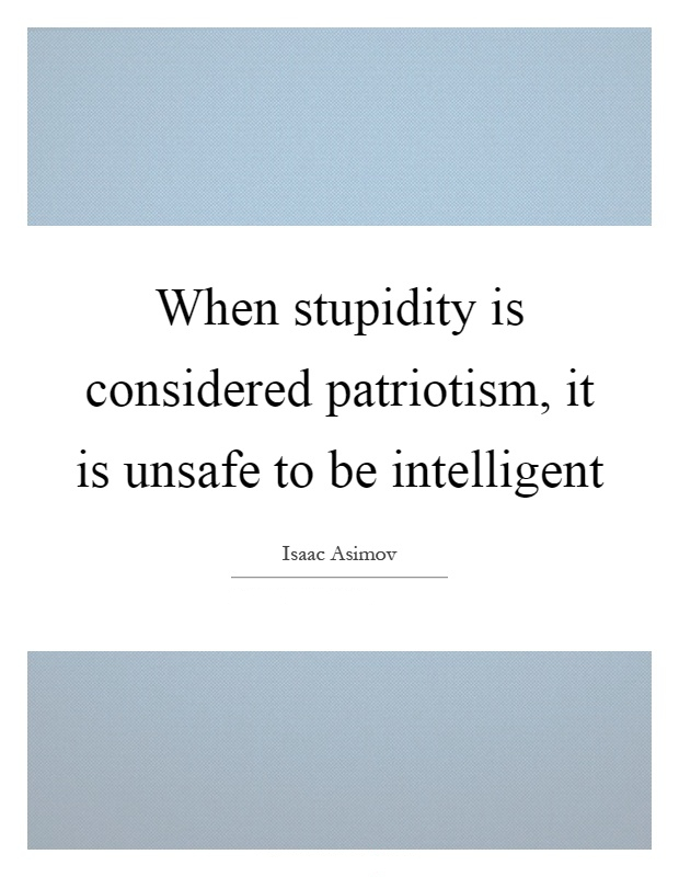 When stupity is considered patriotism, it is unsafe to be intelligent