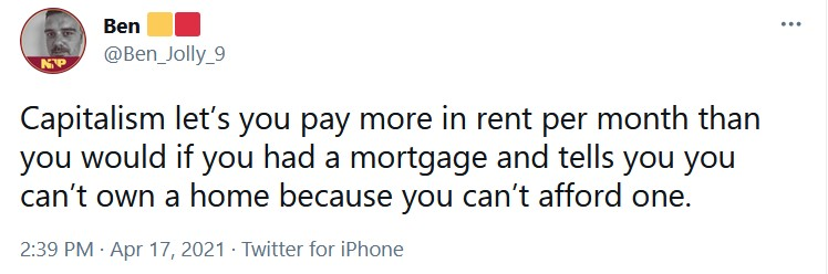 Capitalism let's you pay more in rent per month than you would if you had a mortgage and tells y ...