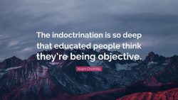 The indoctrination is so deep that educated people think they're being objective