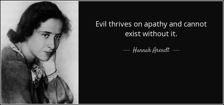 """""""Evil thrives on apathy,and cannot survive without it""""- Hannah Arendt, 1967"""