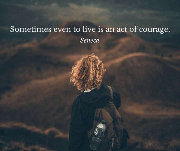 Sometimes even to live is an act of courage